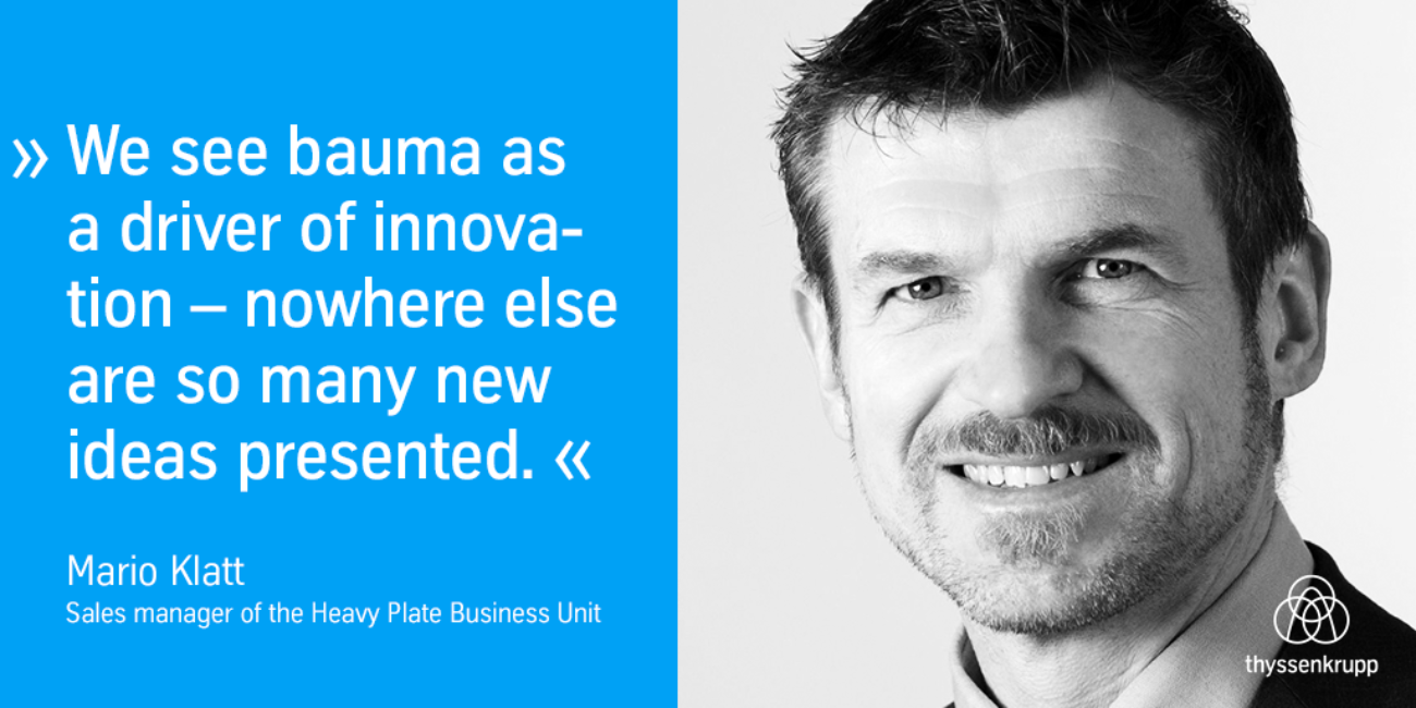 We see bauma as a driver of innovation - nowhere else are so many new ideas presented.